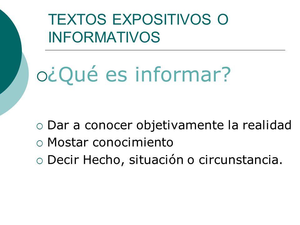 TEXTOS EXPOSITIVOS O INFORMATIVOS ¿Qué es informar? Dar a conocer objetivamente la realidad Mostar conocimiento Decir Hecho, situación o circunstancia