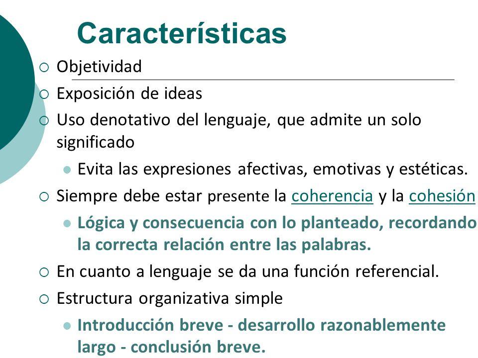 Características Objetividad Exposición de ideas Uso denotativo del lenguaje, que admite un solo significado Evita las expresiones afectivas, emotivas