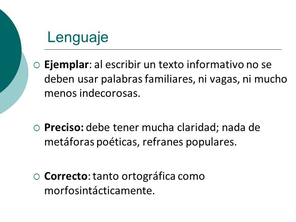 Lenguaje Ejemplar: al escribir un texto informativo no se deben usar palabras familiares, ni vagas, ni mucho menos indecorosas. Preciso: debe tener mu