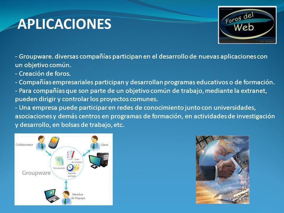 - Groupware. diversas compañías participan en el desarrollo de nuevas aplicaciones con un objetivo común. - Creación de foros. - Compañías empresarial