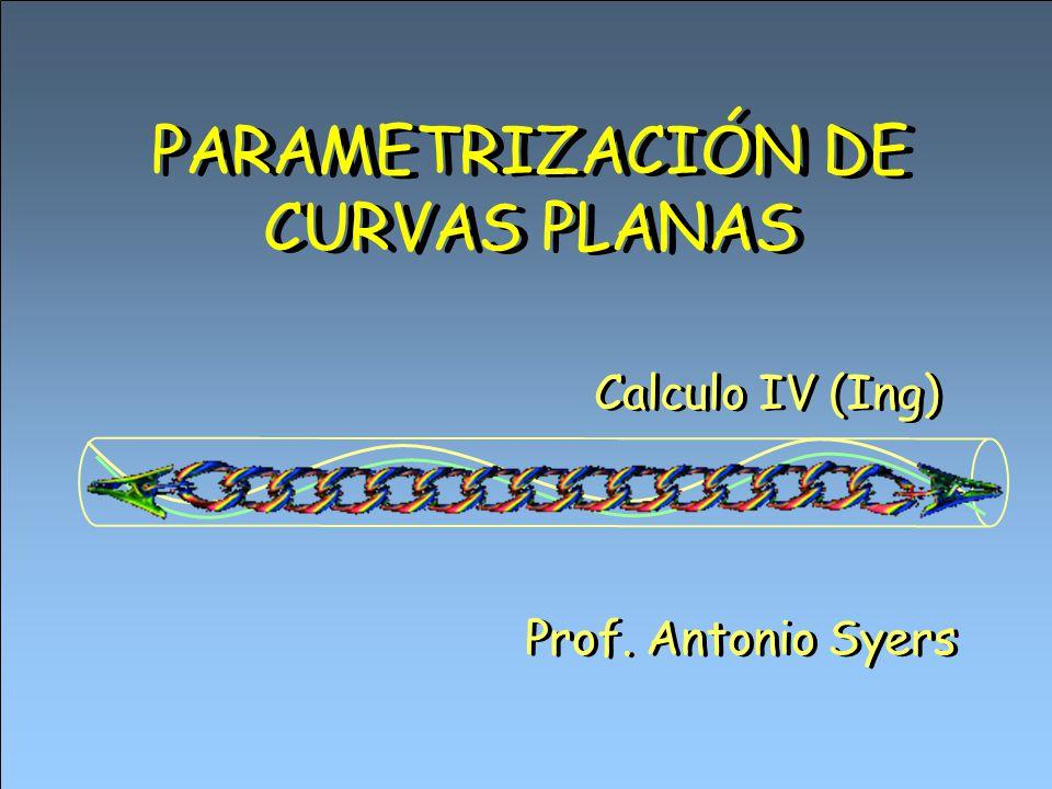 PARAMETRIZACIÓN DE CURVAS PLANAS Prof. Antonio Syers Calculo IV (Ing)