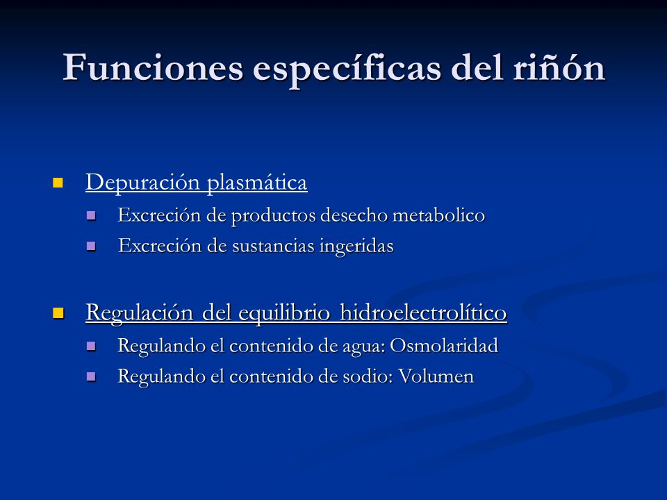 Funciones específicas del riñón Depuración plasmática Excreción de productos desecho metabolico Excreción de productos desecho metabolico Excreción de sustancias ingeridas Excreción de sustancias ingeridas Regulación del equilibrio hidroelectrolítico Regulación del equilibrio hidroelectrolítico Regulando el contenido de agua: Osmolaridad Regulando el contenido de agua: Osmolaridad Regulando el contenido de sodio: Volumen Regulando el contenido de sodio: Volumen
