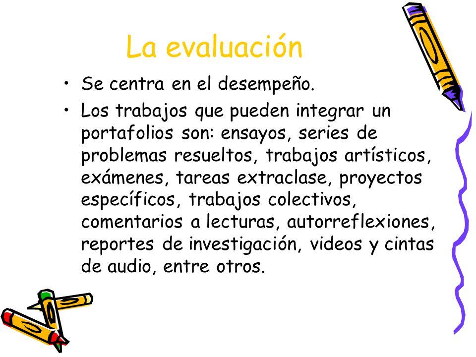 La evaluación Se centra en el desempeño. Los trabajos que pueden integrar un portafolios son: ensayos, series de problemas resueltos, trabajos artísti