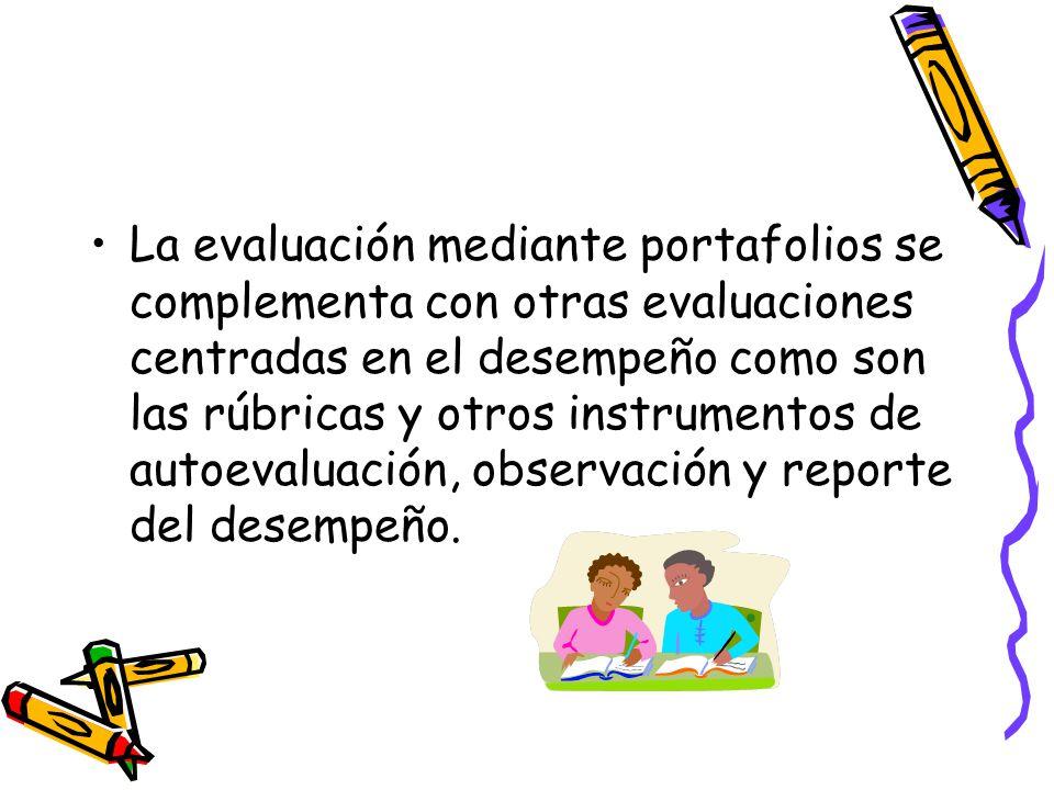 La evaluación mediante portafolios se complementa con otras evaluaciones centradas en el desempeño como son las rúbricas y otros instrumentos de autoe