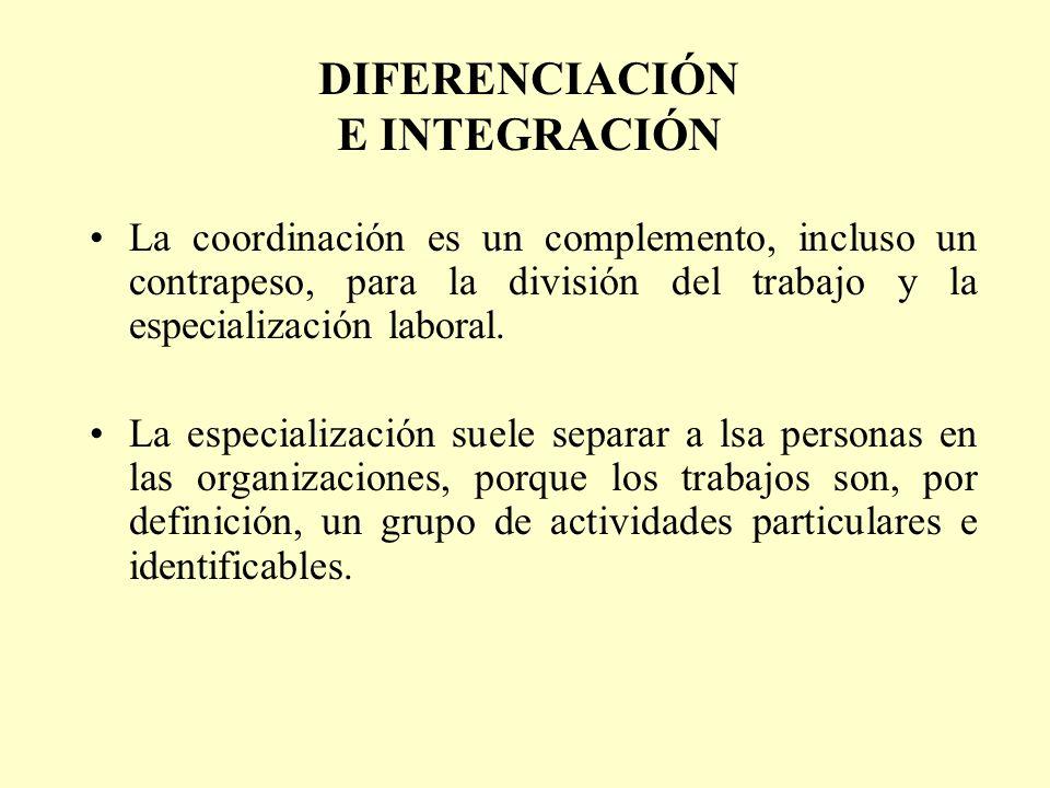 DIFERENCIACIÓN E INTEGRACIÓN La coordinación es un complemento, incluso un contrapeso, para la división del trabajo y la especialización laboral. La e