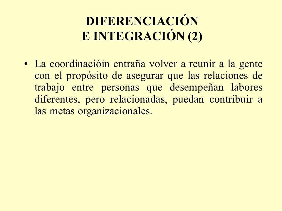 DIFERENCIACIÓN E INTEGRACIÓN (2) La coordinacióin entraña volver a reunir a la gente con el propósito de asegurar que las relaciones de trabajo entre