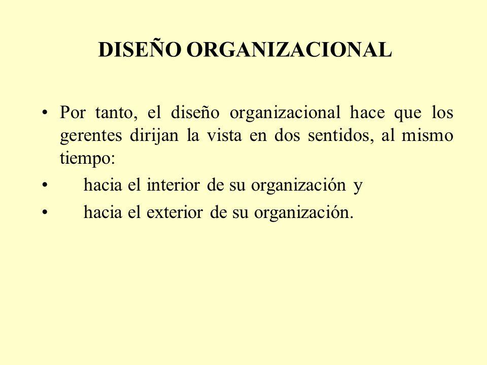 DISEÑO ORGANIZACIONAL Por tanto, el diseño organizacional hace que los gerentes dirijan la vista en dos sentidos, al mismo tiempo: hacia el interior d