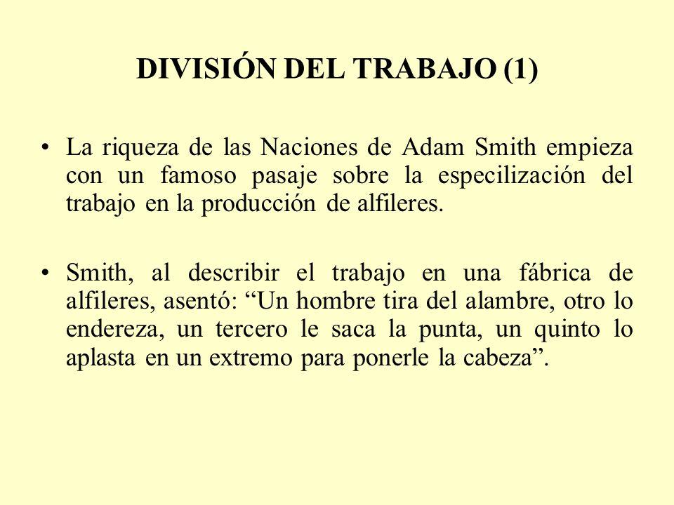 DIVISIÓN DEL TRABAJO (1) La riqueza de las Naciones de Adam Smith empieza con un famoso pasaje sobre la especilización del trabajo en la producción de