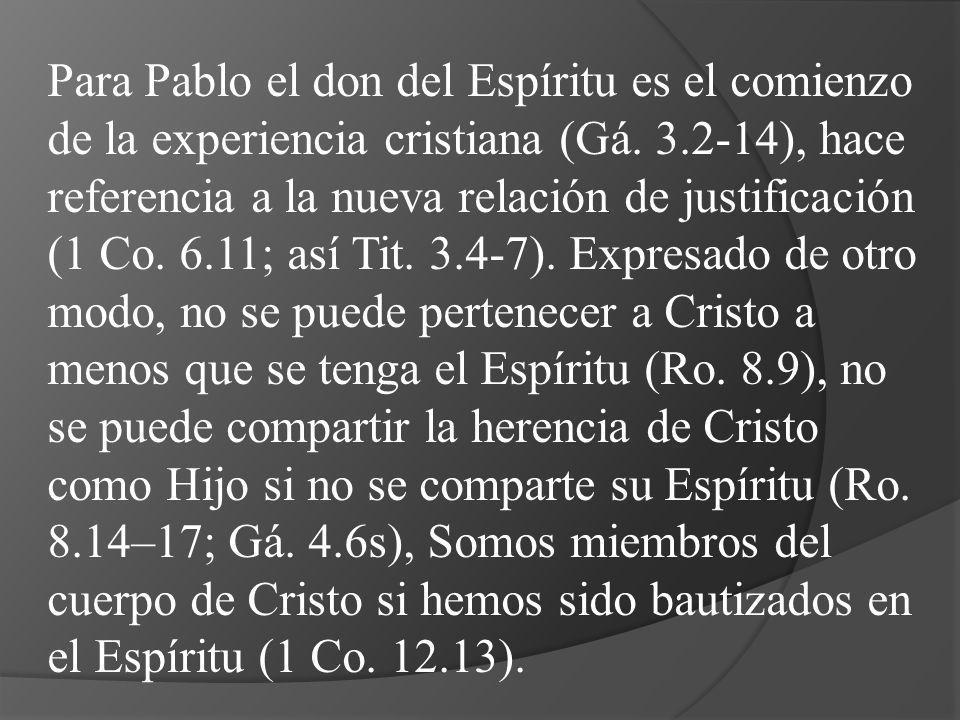 Para Pablo el don del Espíritu es el comienzo de la experiencia cristiana (Gá. 3.2-14), hace referencia a la nueva relación de justificación (1 Co. 6.