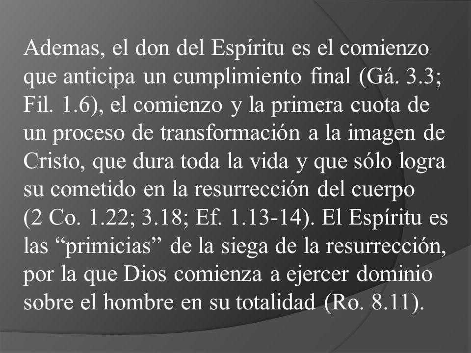 Ademas, el don del Espíritu es el comienzo que anticipa un cumplimiento final (Gá. 3.3; Fil. 1.6), el comienzo y la primera cuota de un proceso de tra