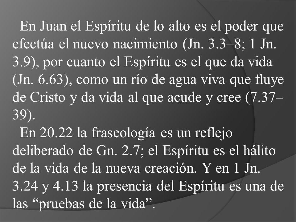 En Juan el Espíritu de lo alto es el poder que efectúa el nuevo nacimiento (Jn. 3.3–8; 1 Jn. 3.9), por cuanto el Espíritu es el que da vida (Jn. 6.63)