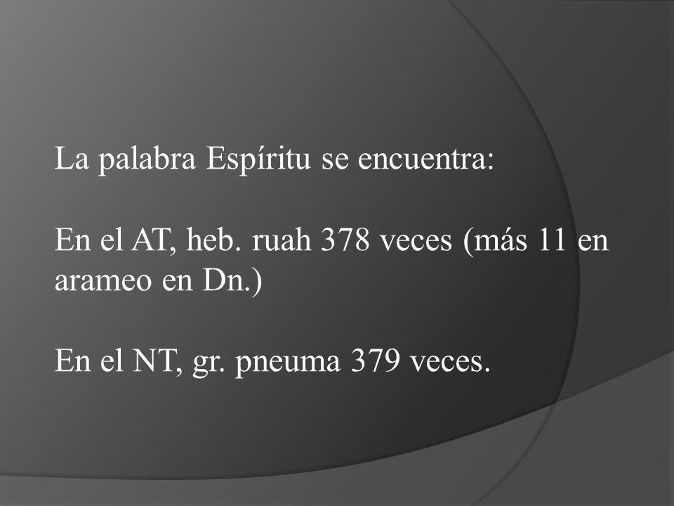 La palabra Espíritu se encuentra: En el AT, heb. ruah 378 veces (más 11 en arameo en Dn.) En el NT, gr. pneuma 379 veces.
