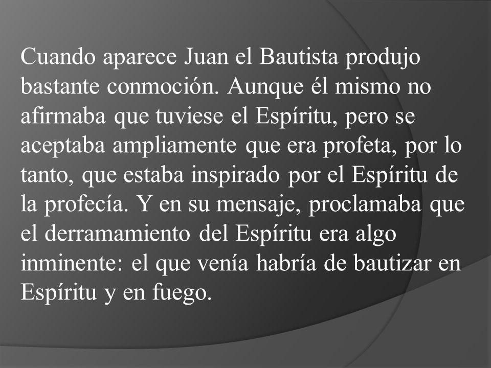 Cuando aparece Juan el Bautista produjo bastante conmoción. Aunque él mismo no afirmaba que tuviese el Espíritu, pero se aceptaba ampliamente que era