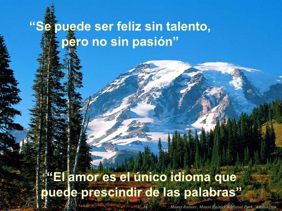 Se puede ser feliz sin talento, pero no sin pasión El amor es el único idioma que puede prescindir de las palabras