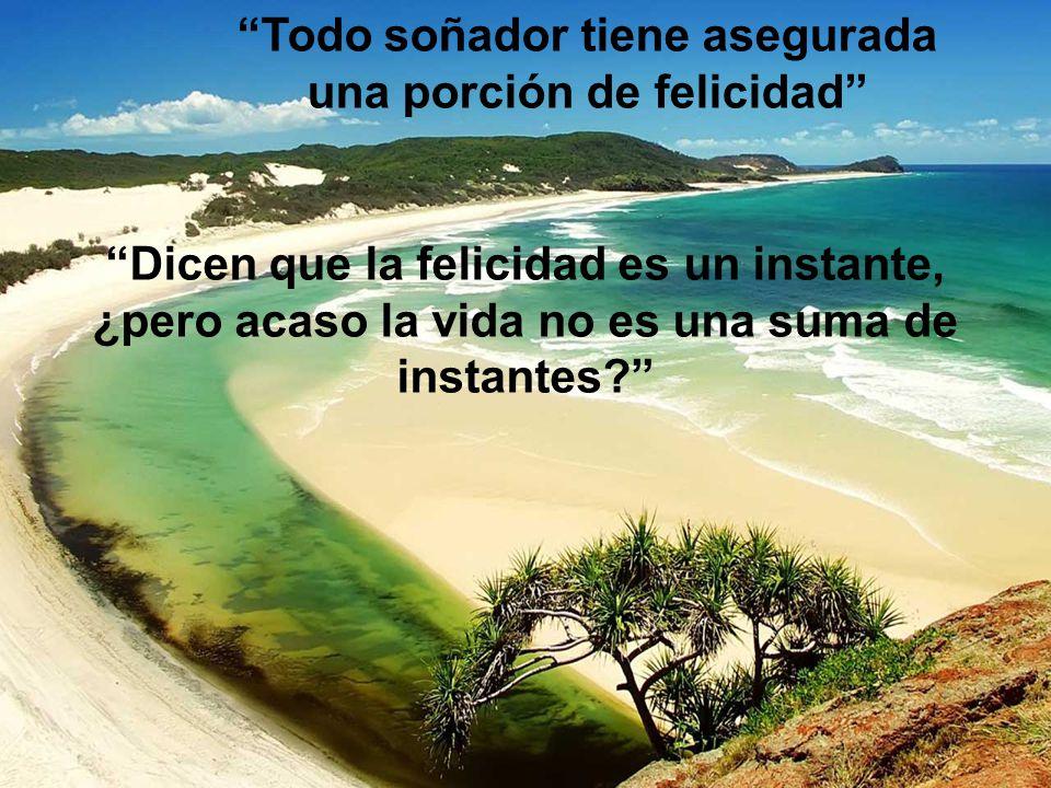 Dicen que la felicidad es un instante, ¿pero acaso la vida no es una suma de instantes.