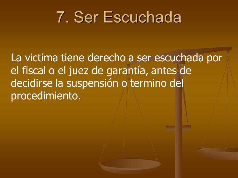 7. Ser Escuchada La victima tiene derecho a ser escuchada por el fiscal o el juez de garantía, antes de decidirse la suspensión o termino del procedim