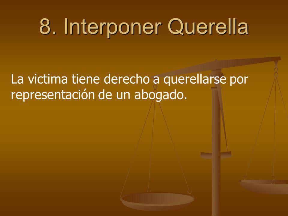 8. Interponer Querella La victima tiene derecho a querellarse por representación de un abogado.