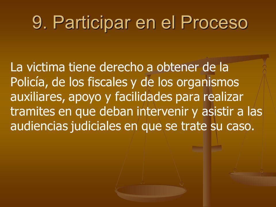 9. Participar en el Proceso La victima tiene derecho a obtener de la Policía, de los fiscales y de los organismos auxiliares, apoyo y facilidades para