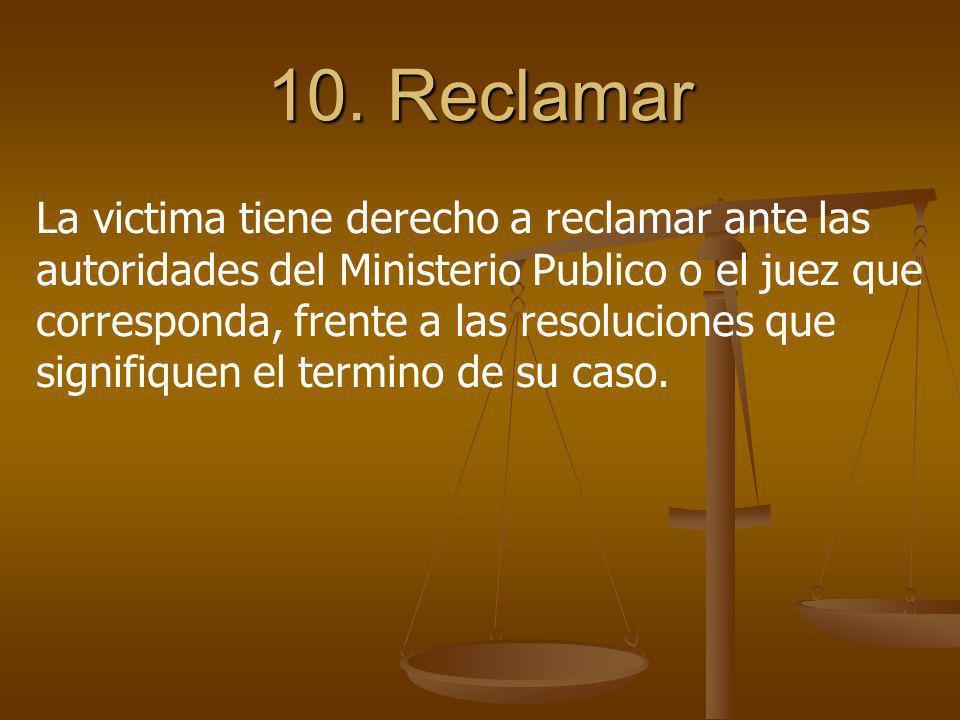 10. Reclamar La victima tiene derecho a reclamar ante las autoridades del Ministerio Publico o el juez que corresponda, frente a las resoluciones que