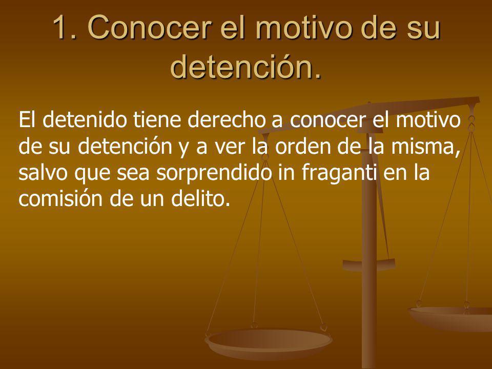 1. Conocer el motivo de su detención. El detenido tiene derecho a conocer el motivo de su detención y a ver la orden de la misma, salvo que sea sorpre