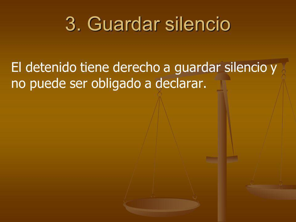 3. Guardar silencio El detenido tiene derecho a guardar silencio y no puede ser obligado a declarar.