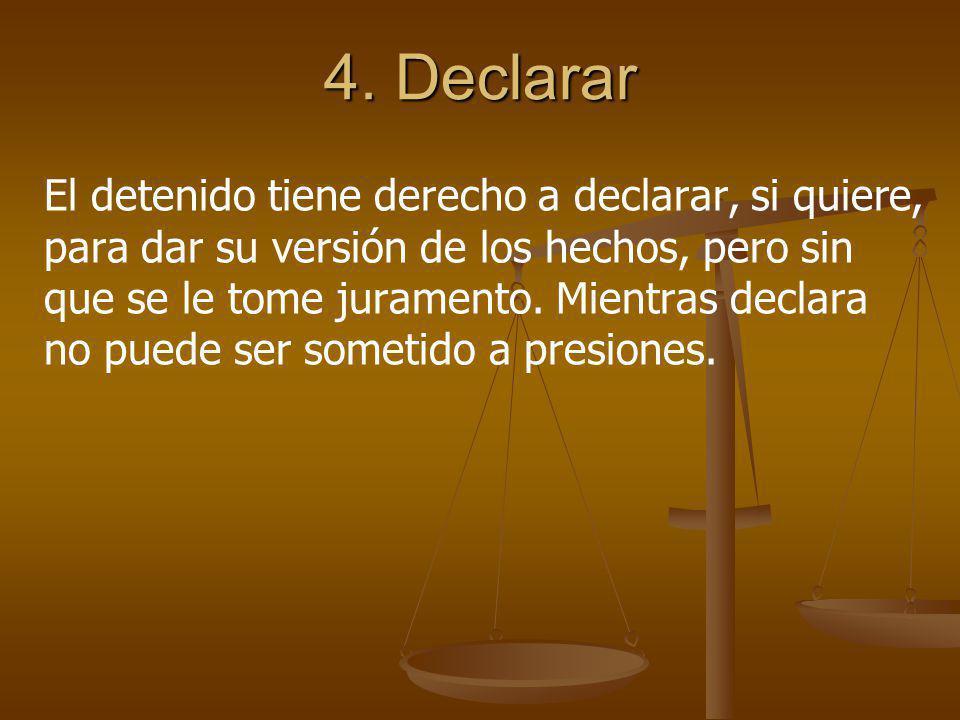 4. Declarar El detenido tiene derecho a declarar, si quiere, para dar su versión de los hechos, pero sin que se le tome juramento. Mientras declara no