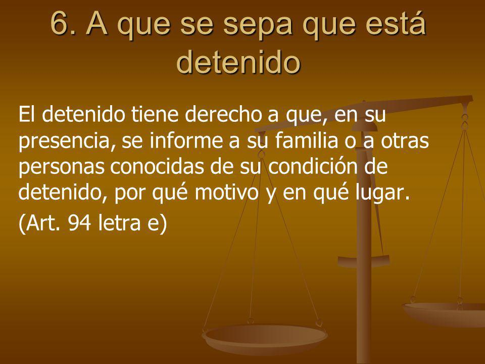 6. A que se sepa que está detenido El detenido tiene derecho a que, en su presencia, se informe a su familia o a otras personas conocidas de su condic
