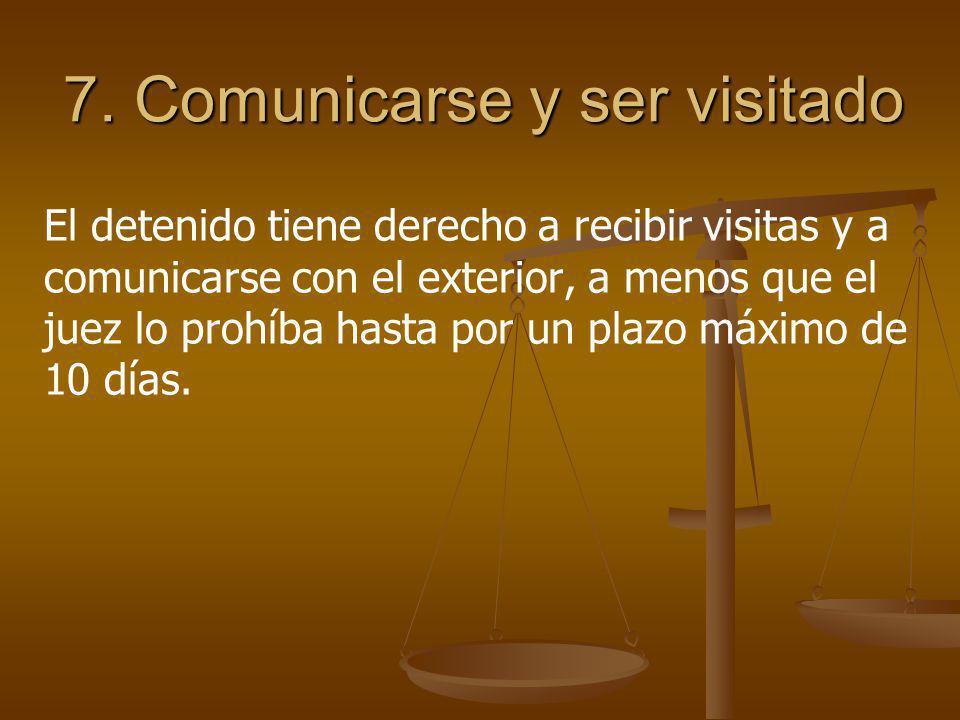 7. Comunicarse y ser visitado El detenido tiene derecho a recibir visitas y a comunicarse con el exterior, a menos que el juez lo prohíba hasta por un