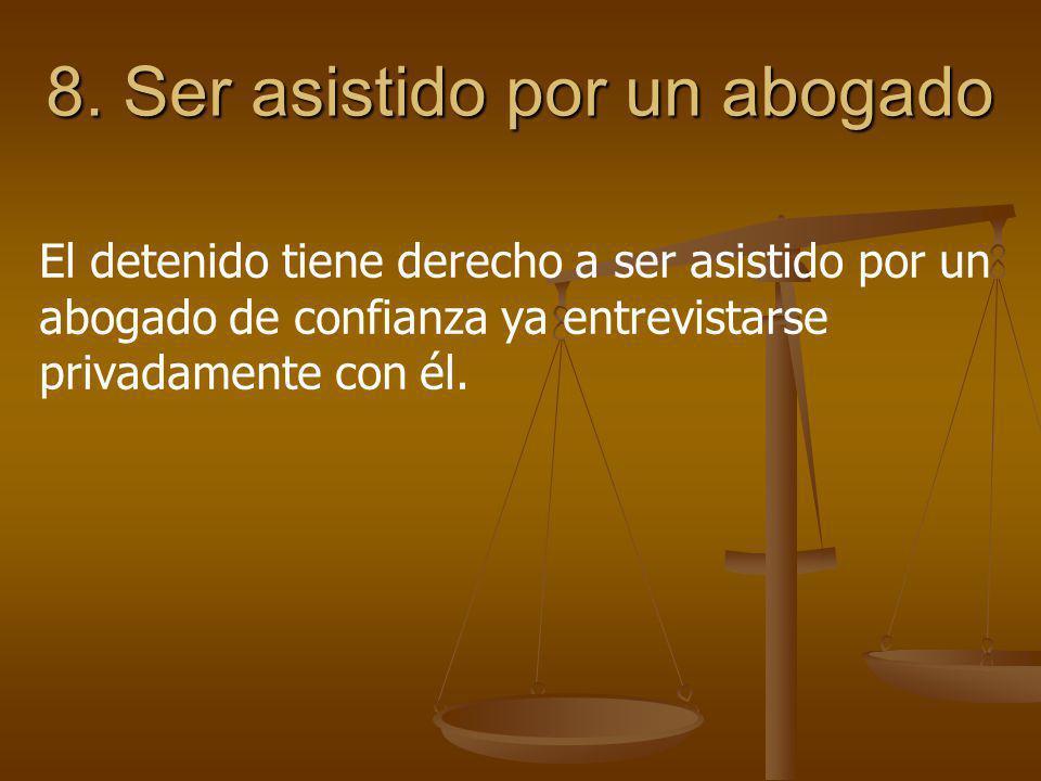8. Ser asistido por un abogado El detenido tiene derecho a ser asistido por un abogado de confianza ya entrevistarse privadamente con él.