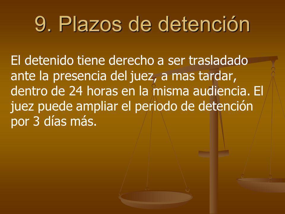 9. Plazos de detención El detenido tiene derecho a ser trasladado ante la presencia del juez, a mas tardar, dentro de 24 horas en la misma audiencia.
