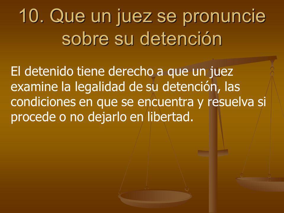 10. Que un juez se pronuncie sobre su detención El detenido tiene derecho a que un juez examine la legalidad de su detención, las condiciones en que s