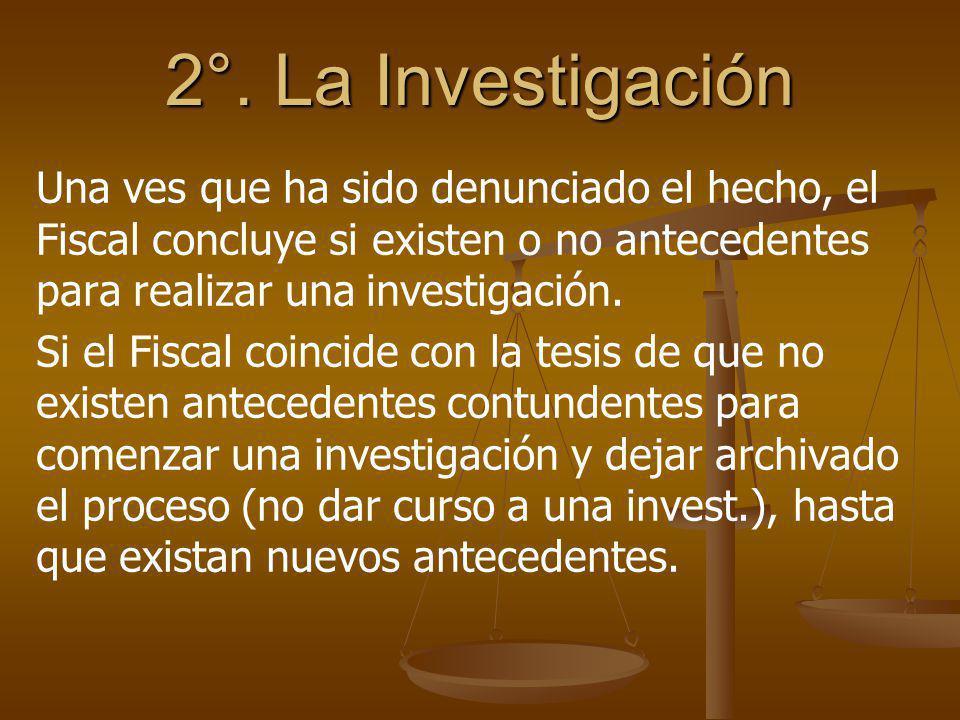 2°. La Investigación Una ves que ha sido denunciado el hecho, el Fiscal concluye si existen o no antecedentes para realizar una investigación. Si el F