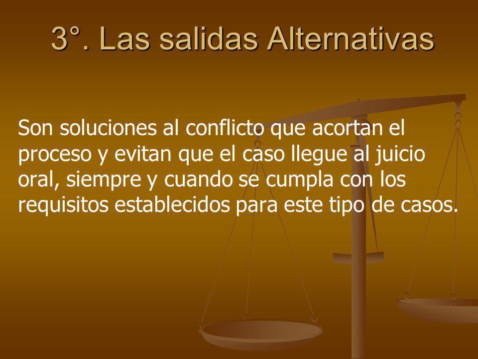 3°. Las salidas Alternativas Son soluciones al conflicto que acortan el proceso y evitan que el caso llegue al juicio oral, siempre y cuando se cumpla