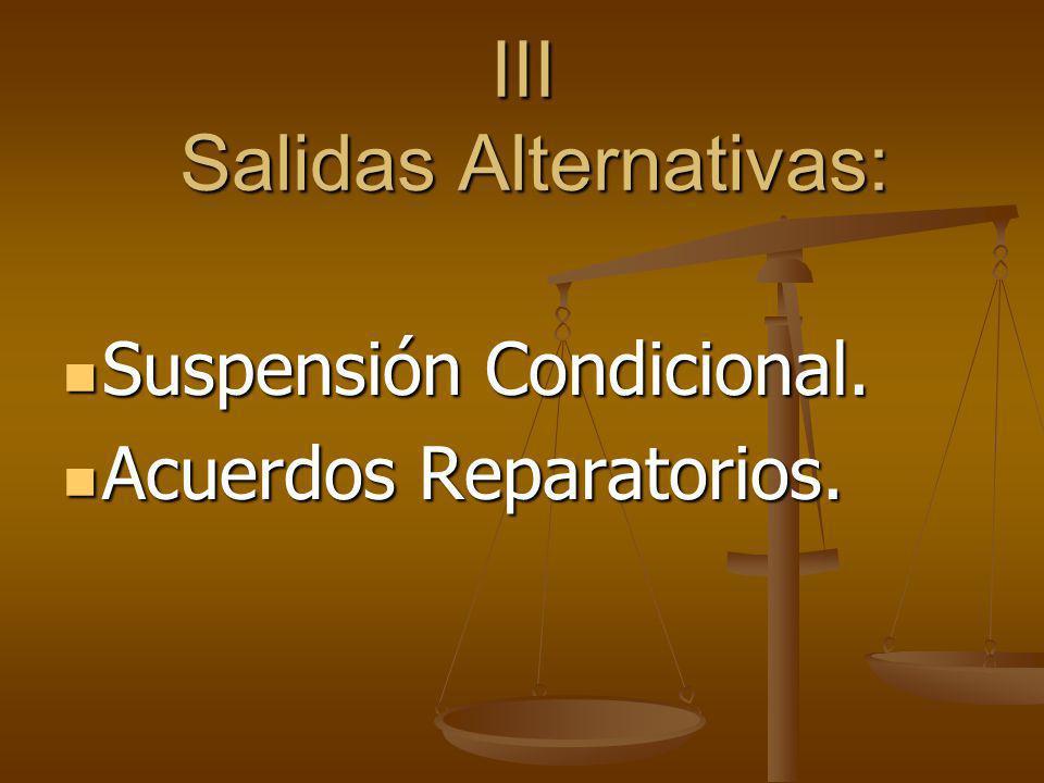 III Salidas Alternativas: Suspensión Condicional. Suspensión Condicional. Acuerdos Reparatorios. Acuerdos Reparatorios.