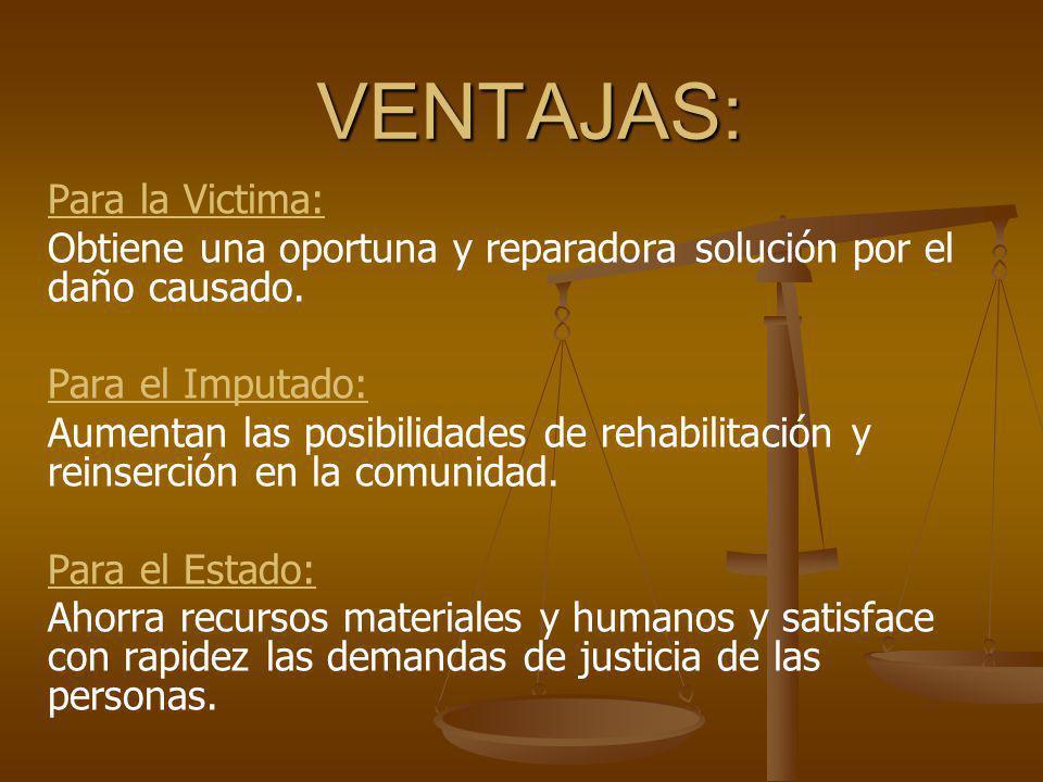 VENTAJAS: Para la Victima: Obtiene una oportuna y reparadora solución por el daño causado. Para el Imputado: Aumentan las posibilidades de rehabilitac