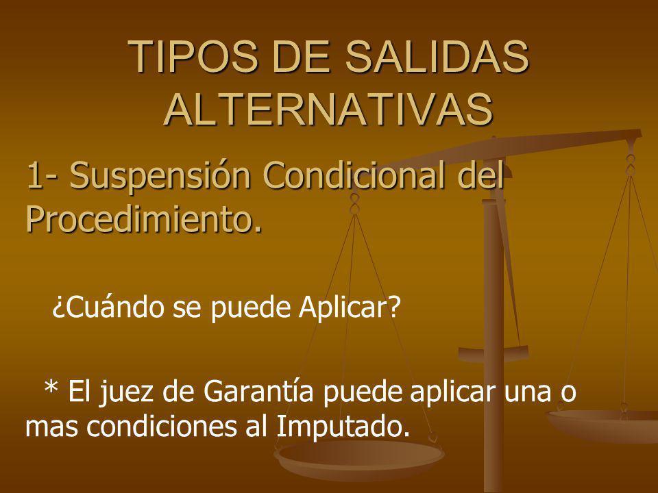 TIPOS DE SALIDAS ALTERNATIVAS 1- Suspensión Condicional del Procedimiento. ¿Cuándo se puede Aplicar? * El juez de Garantía puede aplicar una o mas con