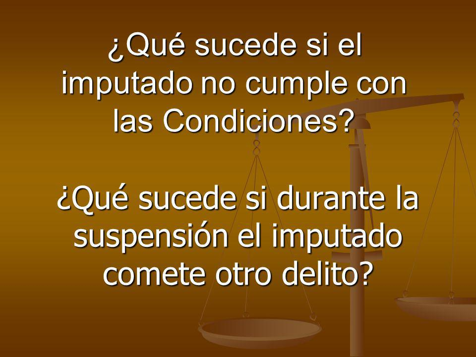 ¿Qué sucede si el imputado no cumple con las Condiciones? ¿Qué sucede si durante la suspensión el imputado comete otro delito?