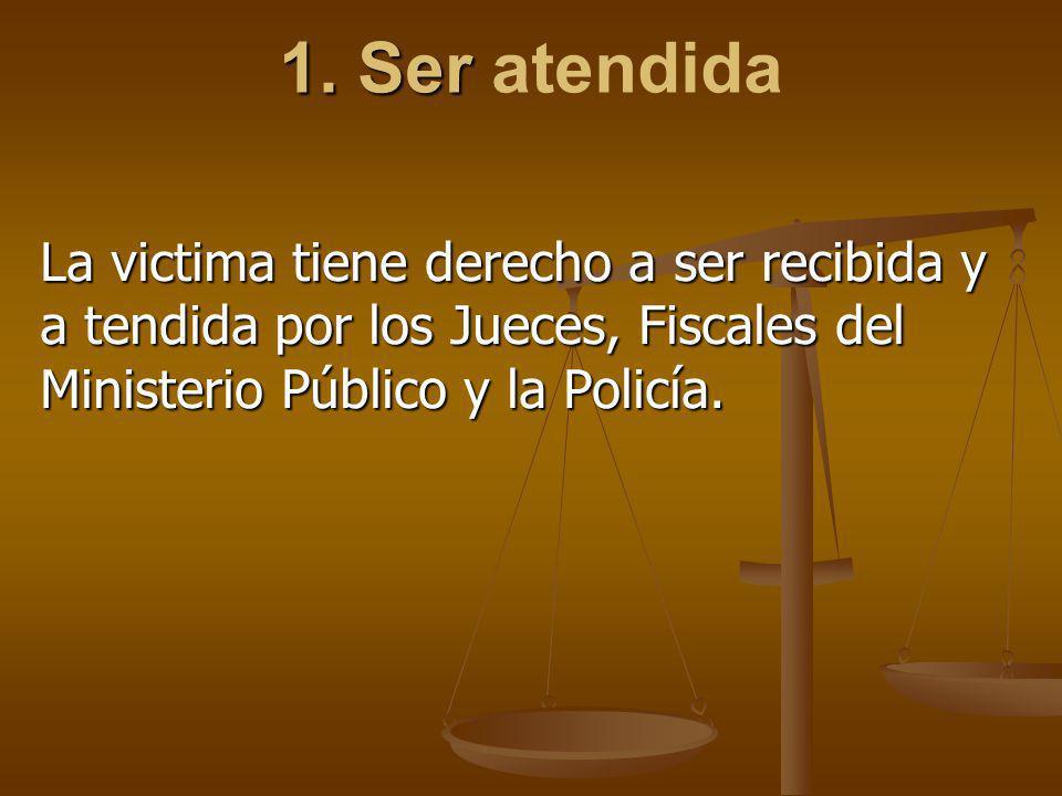 1. Ser 1. Ser atendida La victima tiene derecho a ser recibida y a tendida por los Jueces, Fiscales del Ministerio Público y la Policía.
