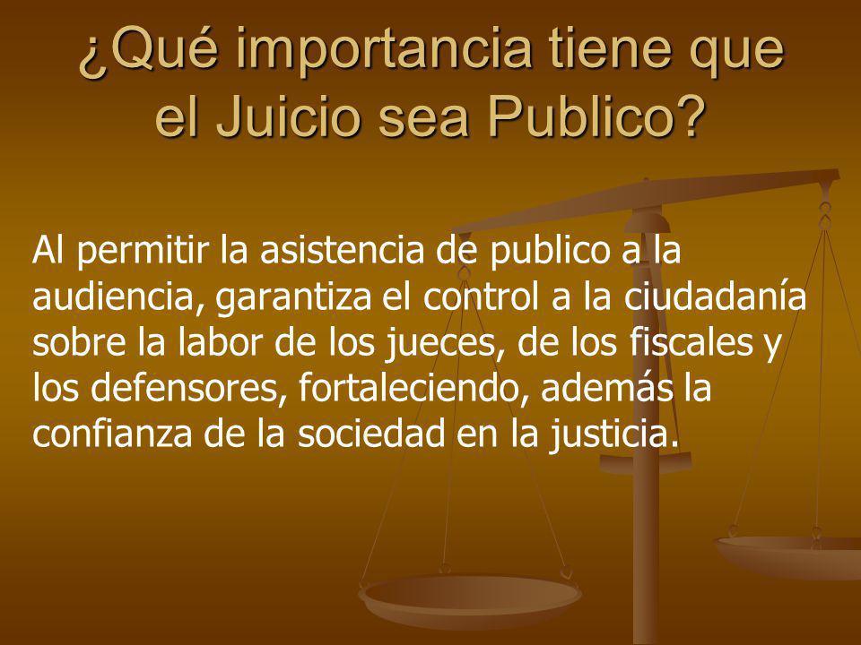 ¿Qué importancia tiene que el Juicio sea Publico? Al permitir la asistencia de publico a la audiencia, garantiza el control a la ciudadanía sobre la l