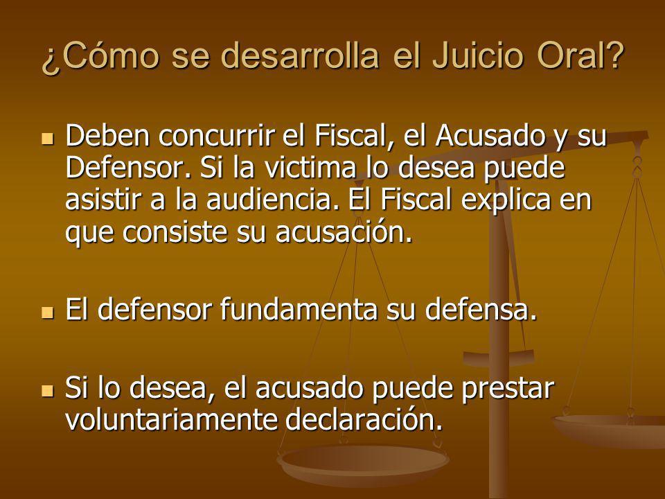 ¿Cómo se desarrolla el Juicio Oral? Deben concurrir el Fiscal, el Acusado y su Defensor. Si la victima lo desea puede asistir a la audiencia. El Fisca