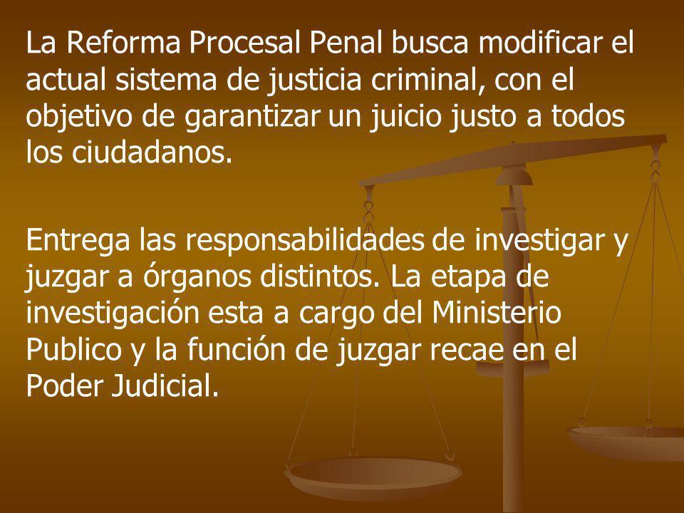 La Reforma Procesal Penal busca modificar el actual sistema de justicia criminal, con el objetivo de garantizar un juicio justo a todos los ciudadanos