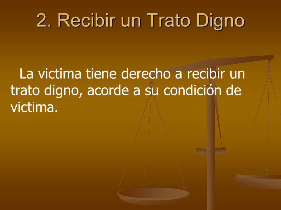 2. Recibir un Trato Digno La victima tiene derecho a recibir un trato digno, acorde a su condición de victima.