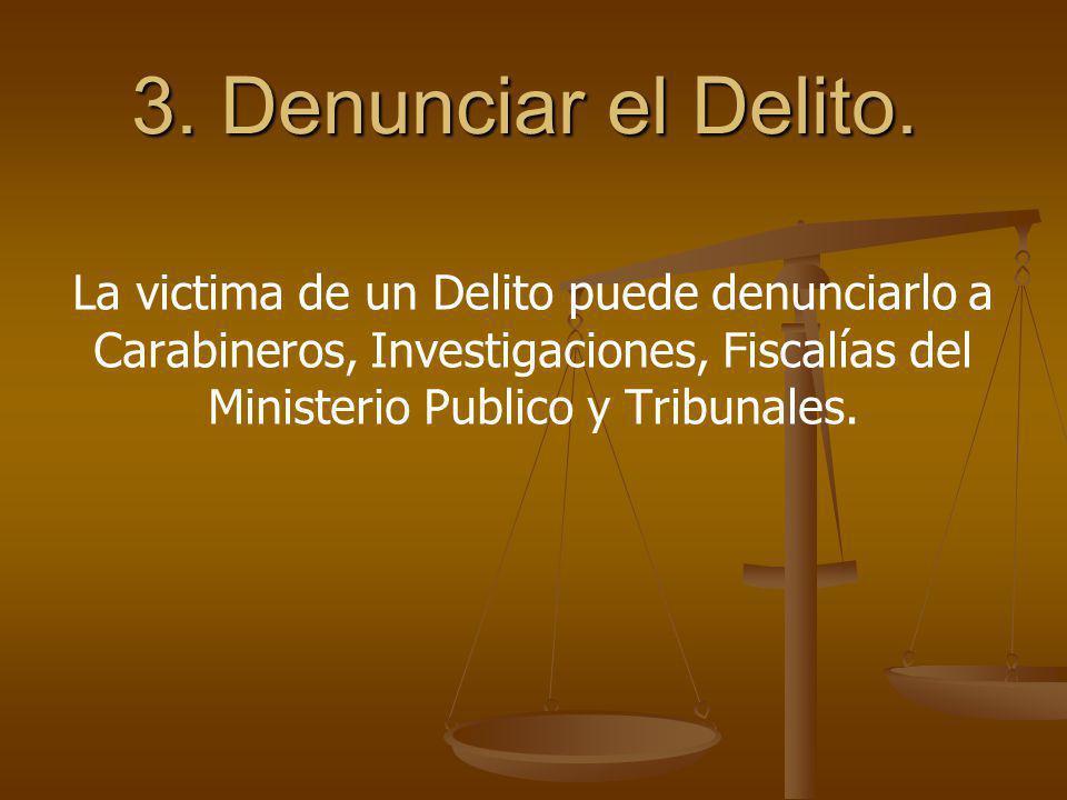 3. Denunciar el Delito. La victima de un Delito puede denunciarlo a Carabineros, Investigaciones, Fiscalías del Ministerio Publico y Tribunales.