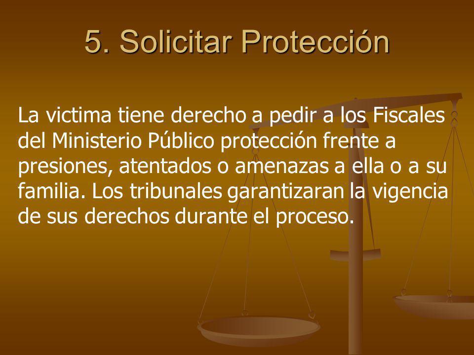 5. Solicitar Protección La victima tiene derecho a pedir a los Fiscales del Ministerio Público protección frente a presiones, atentados o amenazas a e