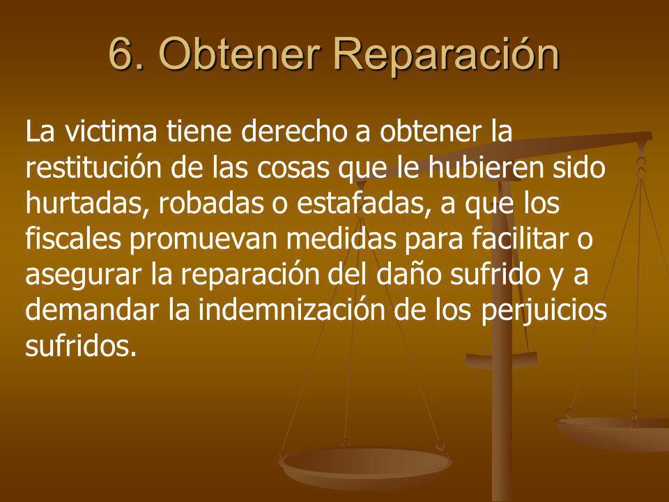 6. Obtener Reparación La victima tiene derecho a obtener la restitución de las cosas que le hubieren sido hurtadas, robadas o estafadas, a que los fis