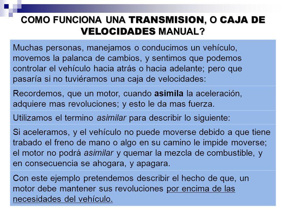 Muchas personas, manejamos o conducimos un vehículo, movemos la palanca de cambios, y sentimos que podemos controlar el vehículo hacia atrás o hacia adelante; pero que pasaría si no tuviéramos una caja de velocidades: Recordemos, que un motor, cuando asimila la aceleración, adquiere mas revoluciones; y esto le da mas fuerza.