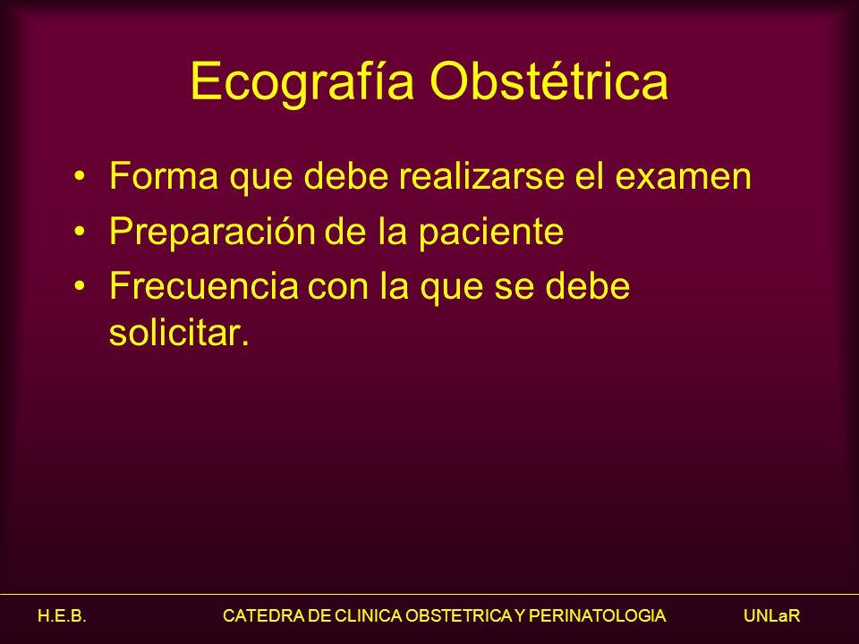 Ecografía Obstétrica Forma que debe realizarse el examen Preparación de la paciente Frecuencia con la que se debe solicitar.
