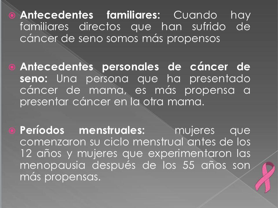 Antecedentes familiares: Cuando hay familiares directos que han sufrido de cáncer de seno somos más propensos Antecedentes personales de cáncer de sen