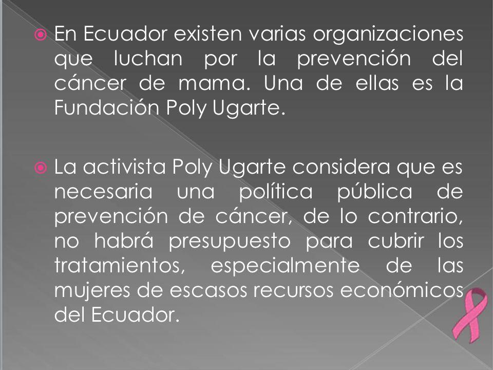 En Ecuador existen varias organizaciones que luchan por la prevención del cáncer de mama. Una de ellas es la Fundación Poly Ugarte. La activista Poly