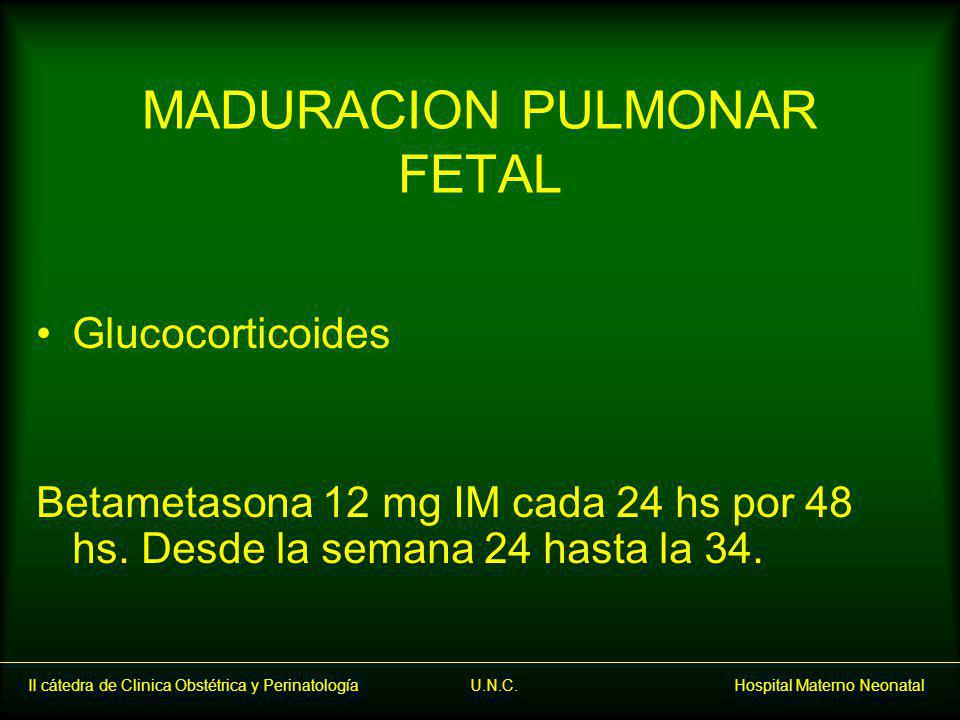II cátedra de Clinica Obstétrica y Perinatología U.N.C. Hospital Materno Neonatal MADURACION PULMONAR FETAL Glucocorticoides Betametasona 12 mg IM cad